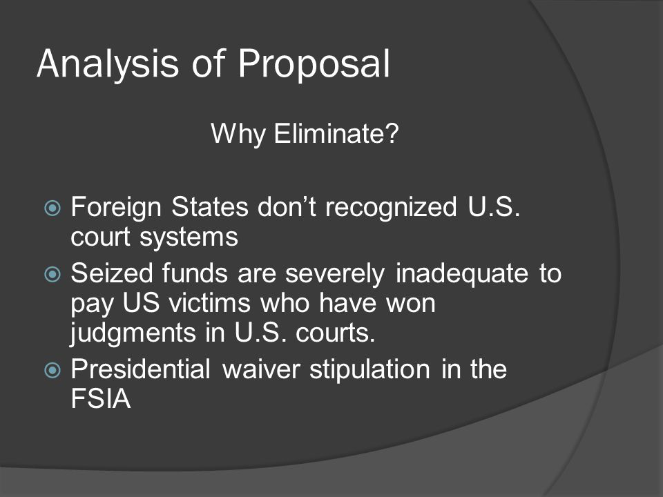Analysis of Proposal Why Eliminate? Foreign States dont recognized U.S. court systems Seized funds are severely inadequate to pay US victims who have