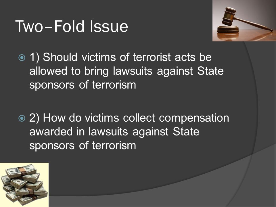 Two–Fold Issue 1) Should victims of terrorist acts be allowed to bring lawsuits against State sponsors of terrorism 2) How do victims collect compensa