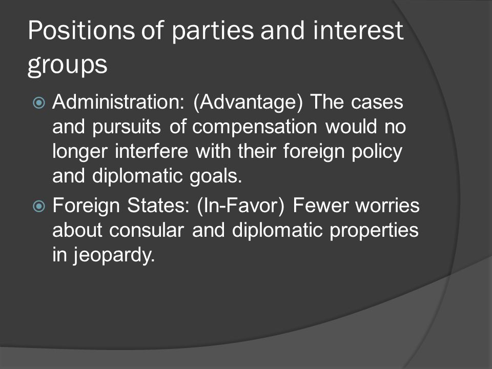 Positions of parties and interest groups Administration: (Advantage) The cases and pursuits of compensation would no longer interfere with their foreign policy and diplomatic goals.