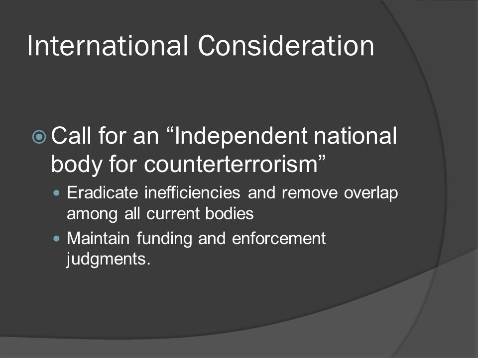 International Consideration Call for an Independent national body for counterterrorism Eradicate inefficiencies and remove overlap among all current bodies Maintain funding and enforcement judgments.