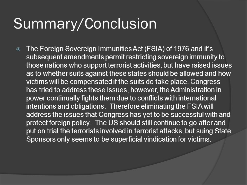 Summary/Conclusion The Foreign Sovereign Immunities Act (FSIA) of 1976 and its subsequent amendments permit restricting sovereign immunity to those na