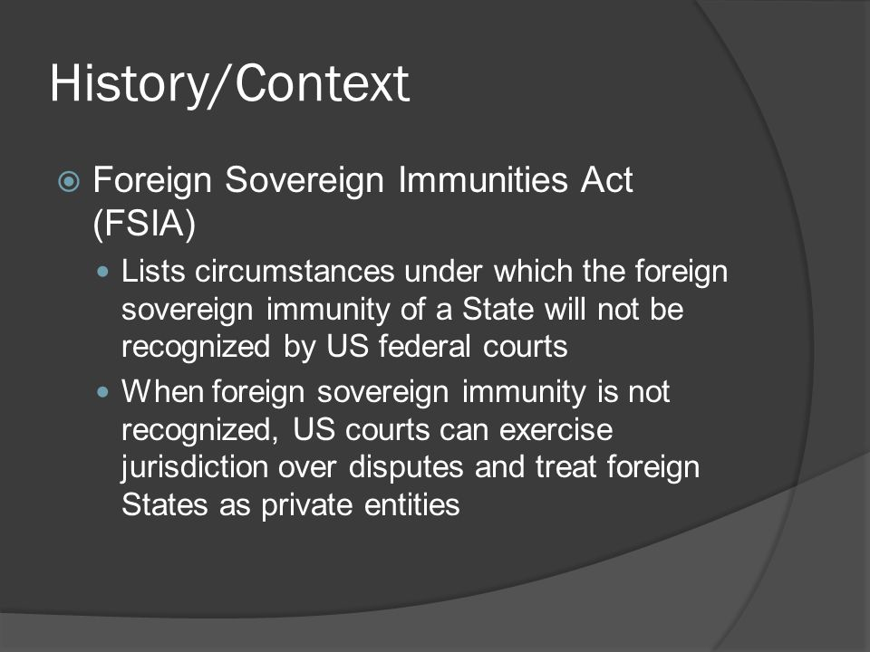 History/Context Foreign Sovereign Immunities Act (FSIA) Lists circumstances under which the foreign sovereign immunity of a State will not be recognized by US federal courts When foreign sovereign immunity is not recognized, US courts can exercise jurisdiction over disputes and treat foreign States as private entities