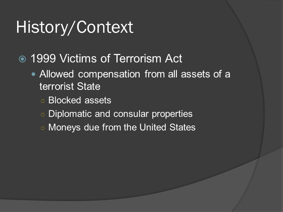 History/Context 1999 Victims of Terrorism Act Allowed compensation from all assets of a terrorist State Blocked assets Diplomatic and consular properties Moneys due from the United States