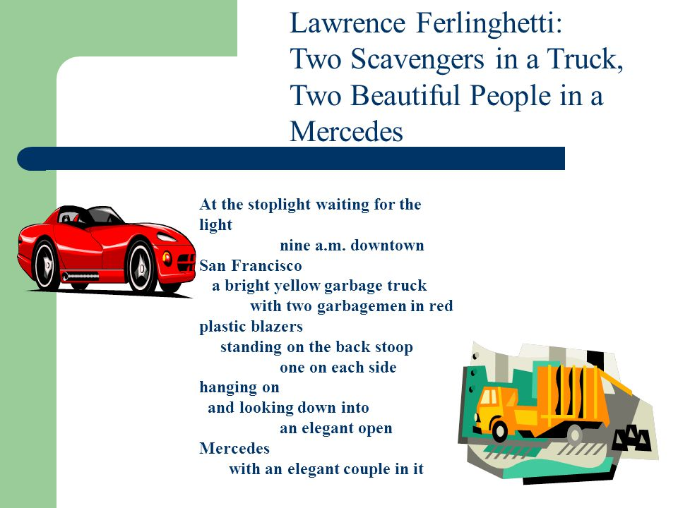 Lawrence Ferlinghetti: Two Scavengers in a Truck, Two Beautiful People in a Mercedes At the stoplight waiting for the light nine a.m.