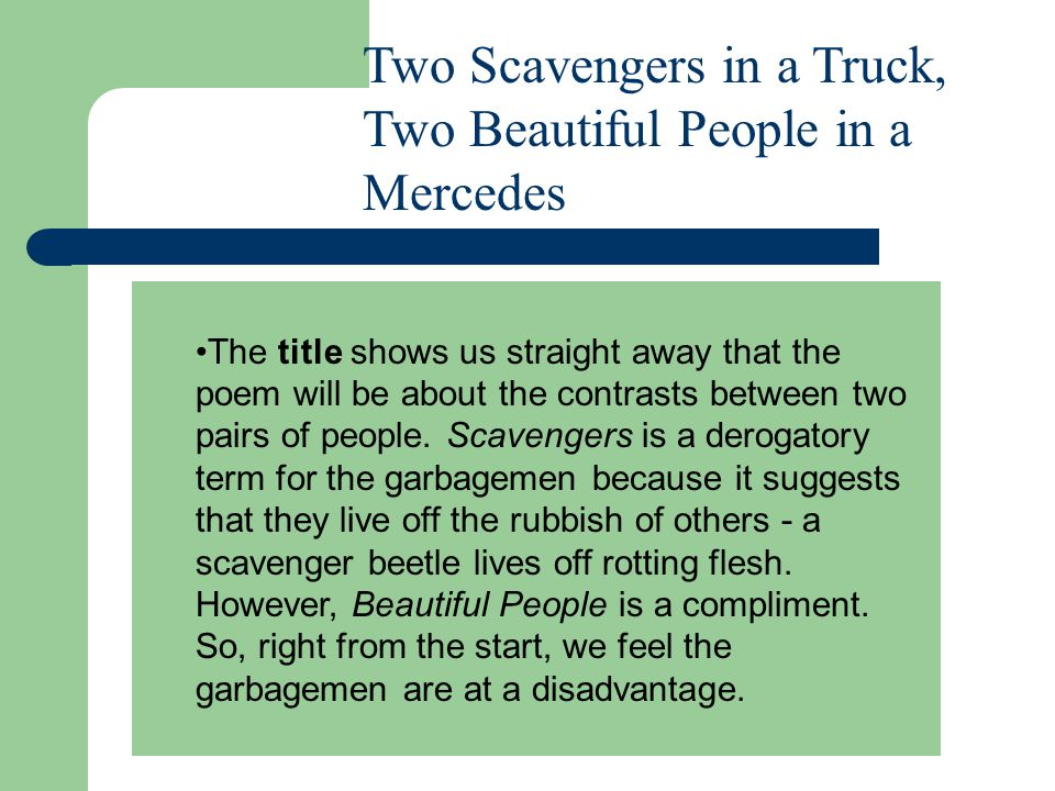 Two Scavengers in a Truck, Two Beautiful People in a Mercedes The title shows us straight away that the poem will be about the contrasts between two pairs of people.