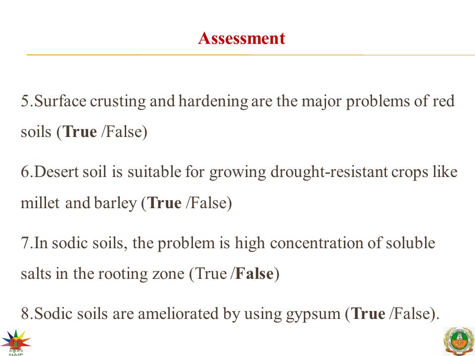 Assessment 5.Surface crusting and hardening are the major problems of red soils (True /False) 6.Desert soil is suitable for growing drought-resistant crops like millet and barley (True /False) 7.In sodic soils, the problem is high concentration of soluble salts in the rooting zone (True /False) 8.Sodic soils are ameliorated by using gypsum (True /False).