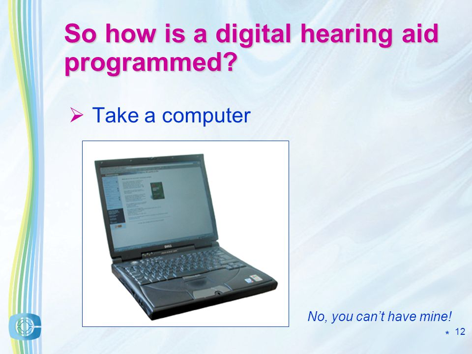 12 So how is a digital hearing aid programmed Take a computer No, you cant have mine! *
