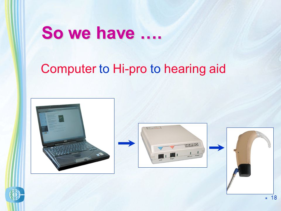 18 So we have …. Computer to Hi-pro to hearing aid *
