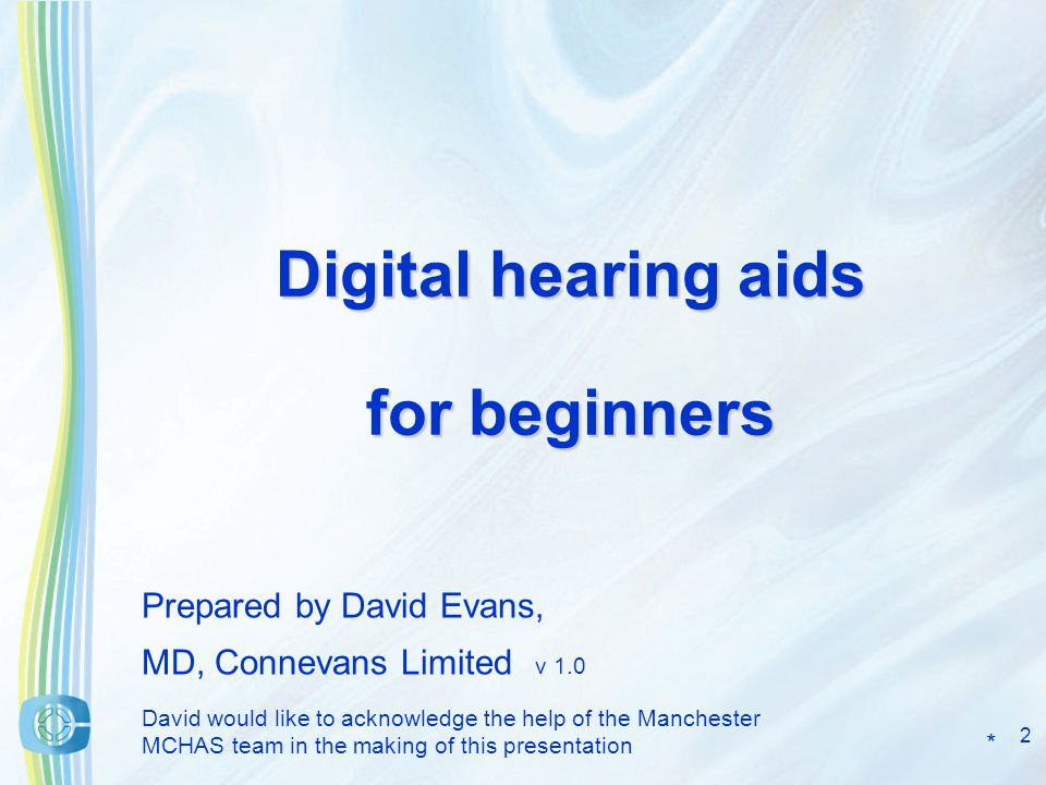 2 Digital hearing aids for beginners Prepared by David Evans, MD, Connevans Limited v 1.0 David would like to acknowledge the help of the Manchester MCHAS team in the making of this presentation *