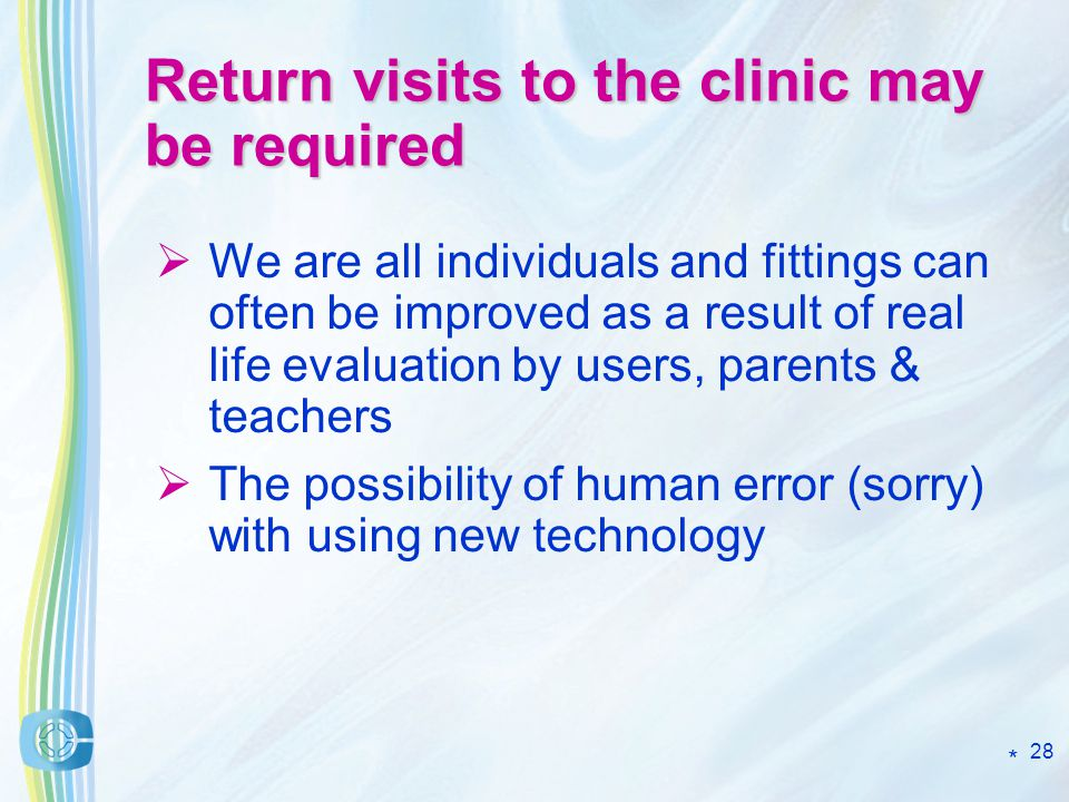 28 Return visits to the clinic may be required We are all individuals and fittings can often be improved as a result of real life evaluation by users, parents & teachers The possibility of human error (sorry) with using new technology *