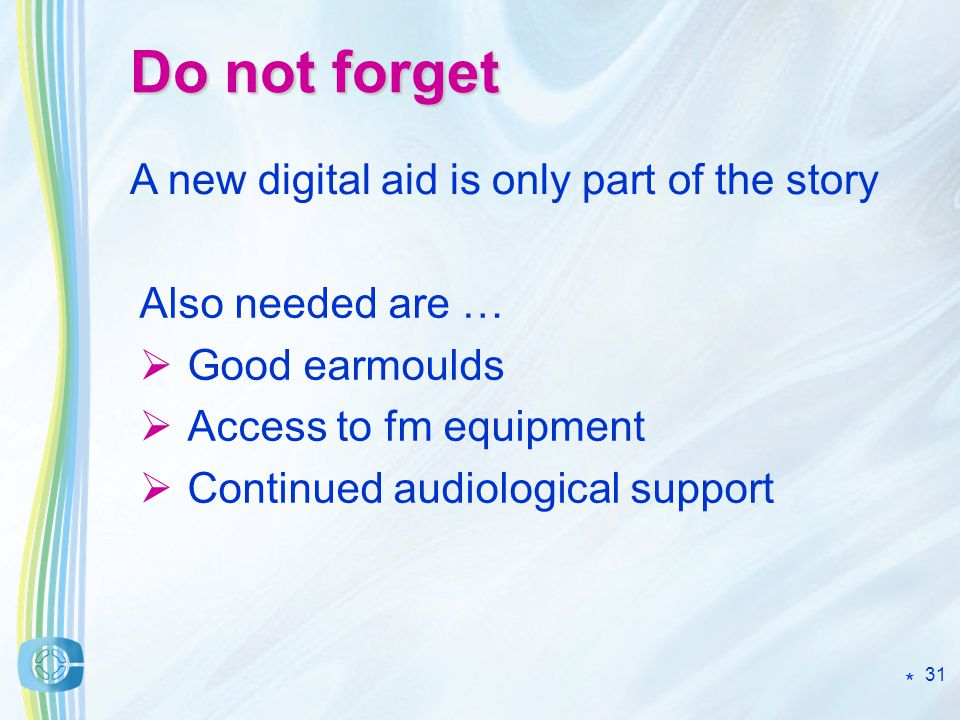 31 Do not forget Also needed are … Good earmoulds Access to fm equipment Continued audiological support A new digital aid is only part of the story *