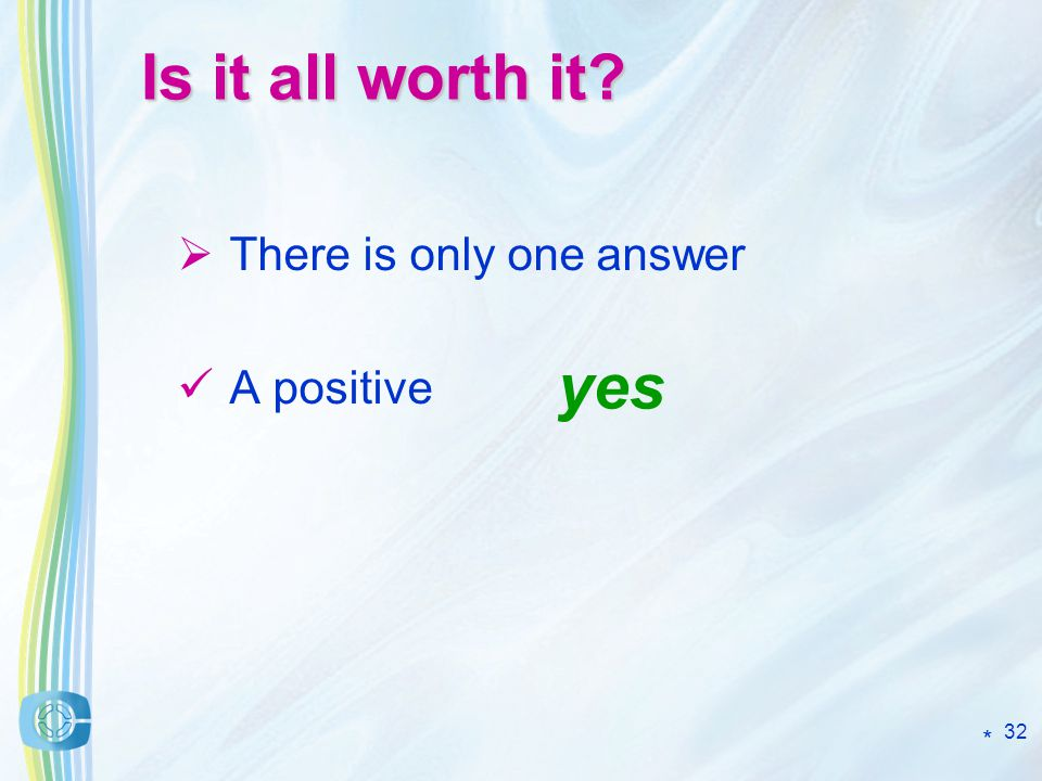 32 Is it all worth it There is only one answer A positive yes *