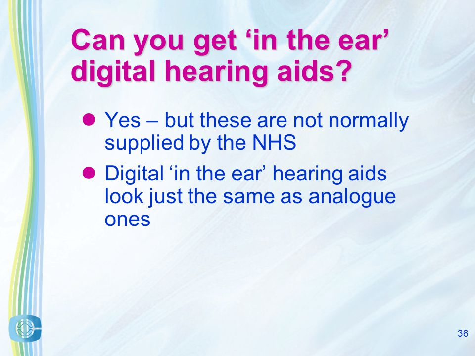 36 Can you get in the ear digital hearing aids.
