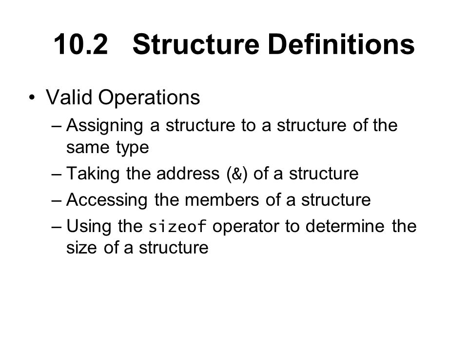Valid Operations –Assigning a structure to a structure of the same type –Taking the address ( & ) of a structure –Accessing the members of a structure –Using the sizeof operator to determine the size of a structure