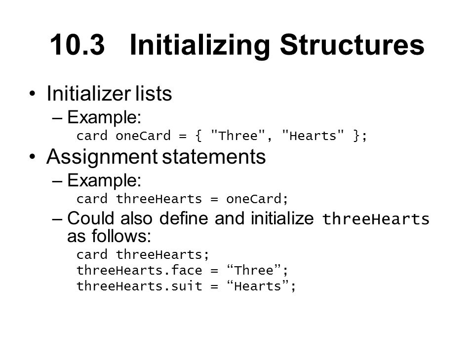 10.3 Initializing Structures Initializer lists –Example: card oneCard = { Three , Hearts }; Assignment statements –Example: card threeHearts = oneCard; –Could also define and initialize threeHearts as follows: card threeHearts; threeHearts.face = Three; threeHearts.suit = Hearts;