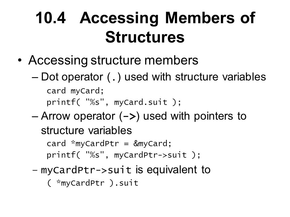 10.4 Accessing Members of Structures Accessing structure members –Dot operator (.