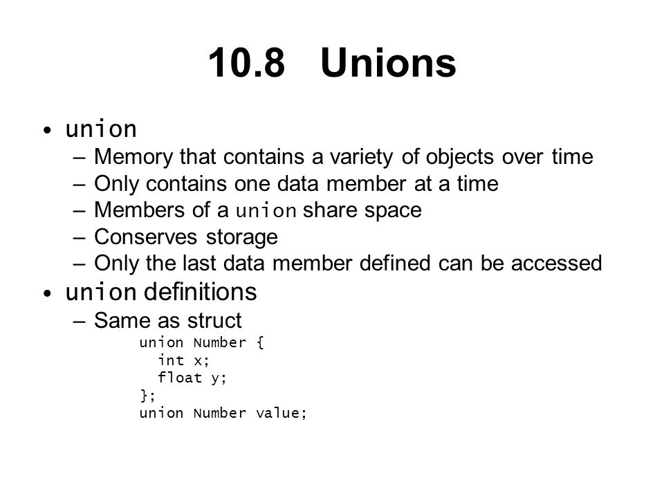10.8 Unions union –Memory that contains a variety of objects over time –Only contains one data member at a time –Members of a union share space –Conserves storage –Only the last data member defined can be accessed union definitions –Same as struct union Number { int x; float y; }; union Number value;