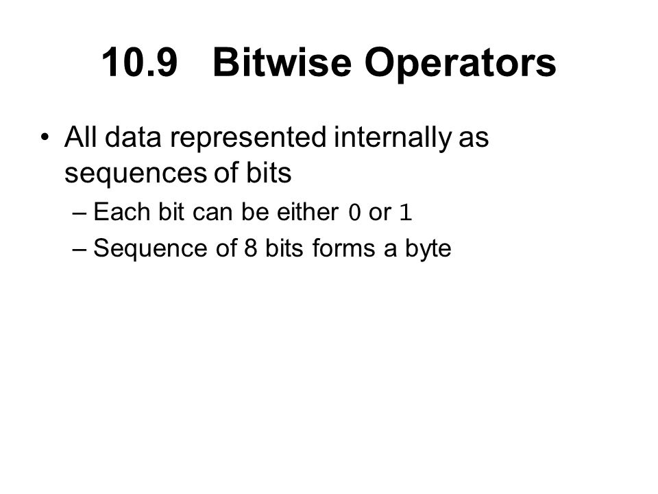 10.9 Bitwise Operators All data represented internally as sequences of bits –Each bit can be either 0 or 1 –Sequence of 8 bits forms a byte