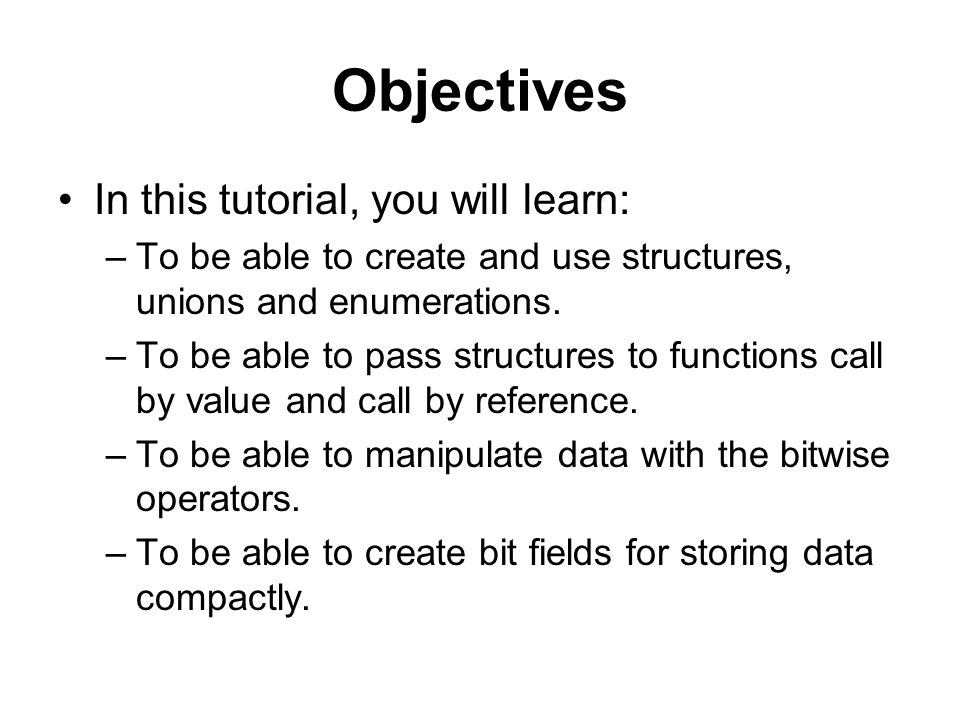 Objectives In this tutorial, you will learn: –To be able to create and use structures, unions and enumerations.