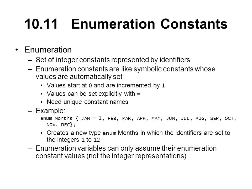10.11 Enumeration Constants Enumeration –Set of integer constants represented by identifiers –Enumeration constants are like symbolic constants whose values are automatically set Values start at 0 and are incremented by 1 Values can be set explicitly with = Need unique constant names –Example: enum Months { JAN = 1, FEB, MAR, APR, MAY, JUN, JUL, AUG, SEP, OCT, NOV, DEC}; Creates a new type enum Months in which the identifiers are set to the integers 1 to 12 –Enumeration variables can only assume their enumeration constant values (not the integer representations)