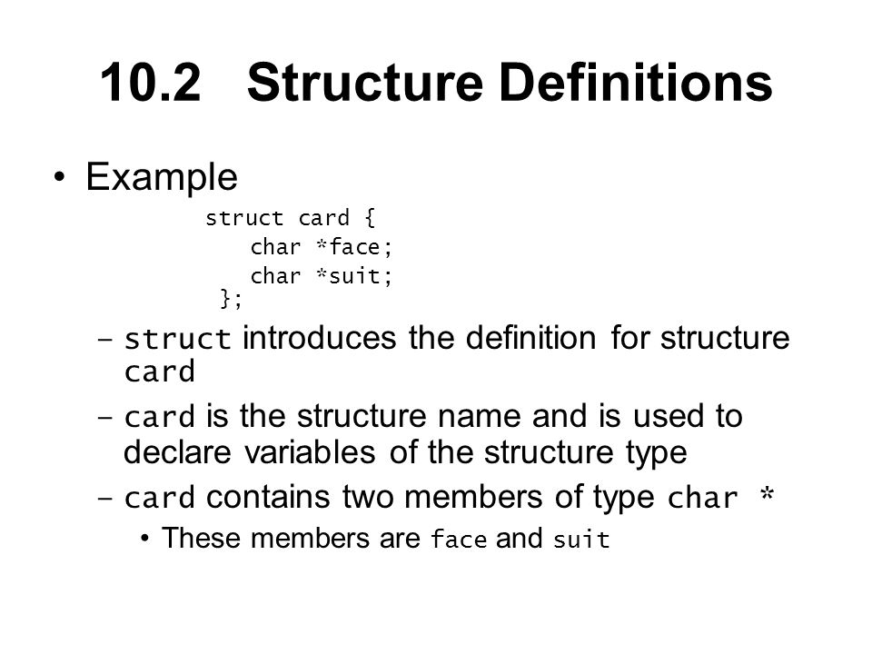 10.2 Structure Definitions Example struct card { char *face; char *suit; }; –struct introduces the definition for structure card –card is the structure name and is used to declare variables of the structure type –card contains two members of type char * These members are face and suit