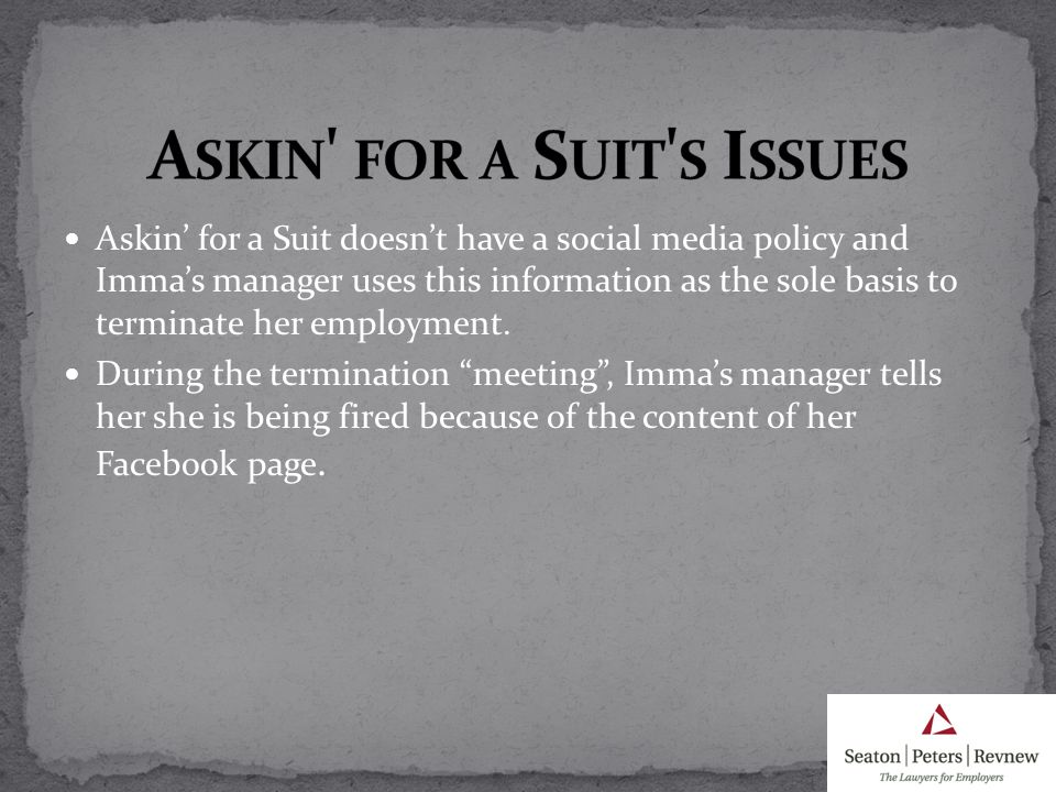 Askin for a Suit doesnt have a social media policy and Immas manager uses this information as the sole basis to terminate her employment.