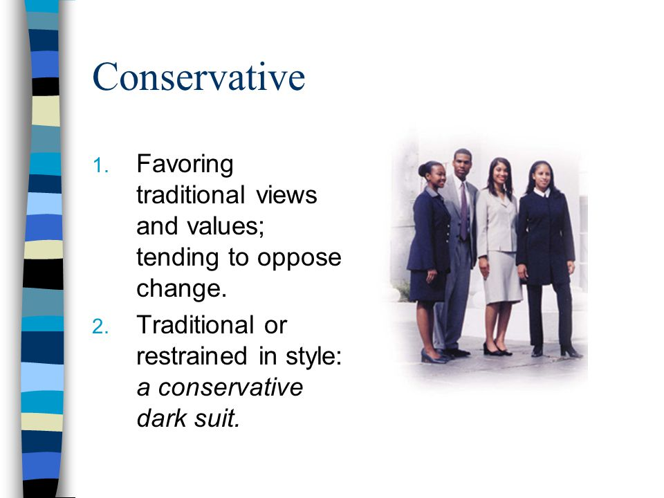 Conservative 1.Favoring traditional views and values; tending to oppose change.