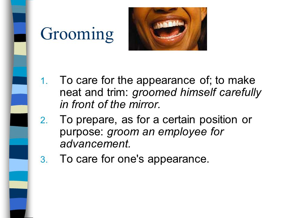 Grooming 1. To care for the appearance of; to make neat and trim: groomed himself carefully in front of the mirror. 2. To prepare, as for a certain po