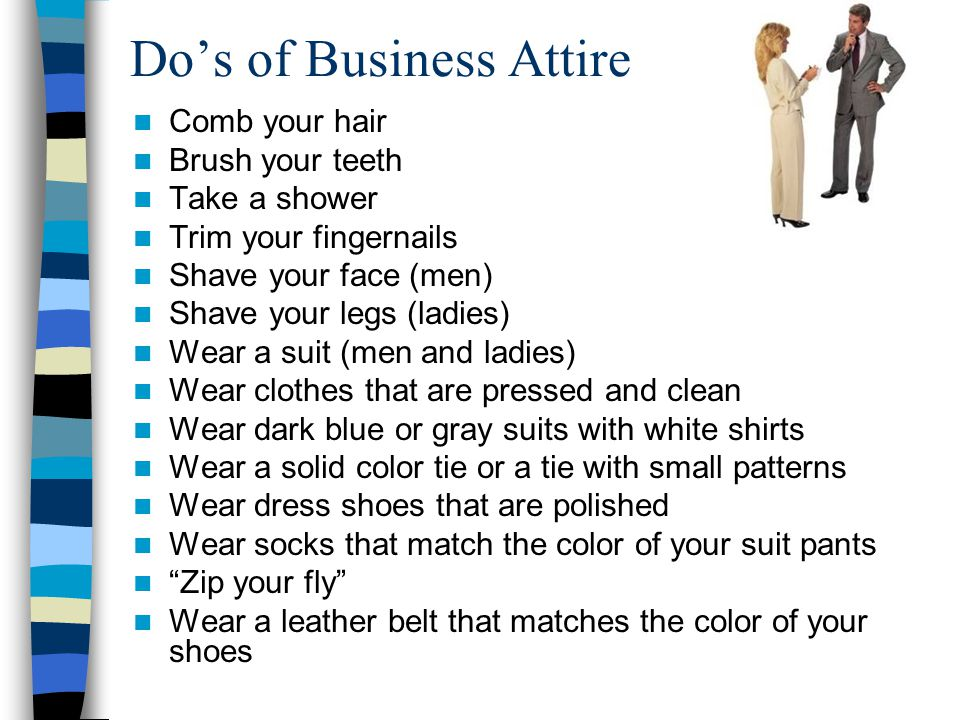 Dos of Business Attire Comb your hair Brush your teeth Take a shower Trim your fingernails Shave your face (men) Shave your legs (ladies) Wear a suit (men and ladies) Wear clothes that are pressed and clean Wear dark blue or gray suits with white shirts Wear a solid color tie or a tie with small patterns Wear dress shoes that are polished Wear socks that match the color of your suit pants Zip your fly Wear a leather belt that matches the color of your shoes