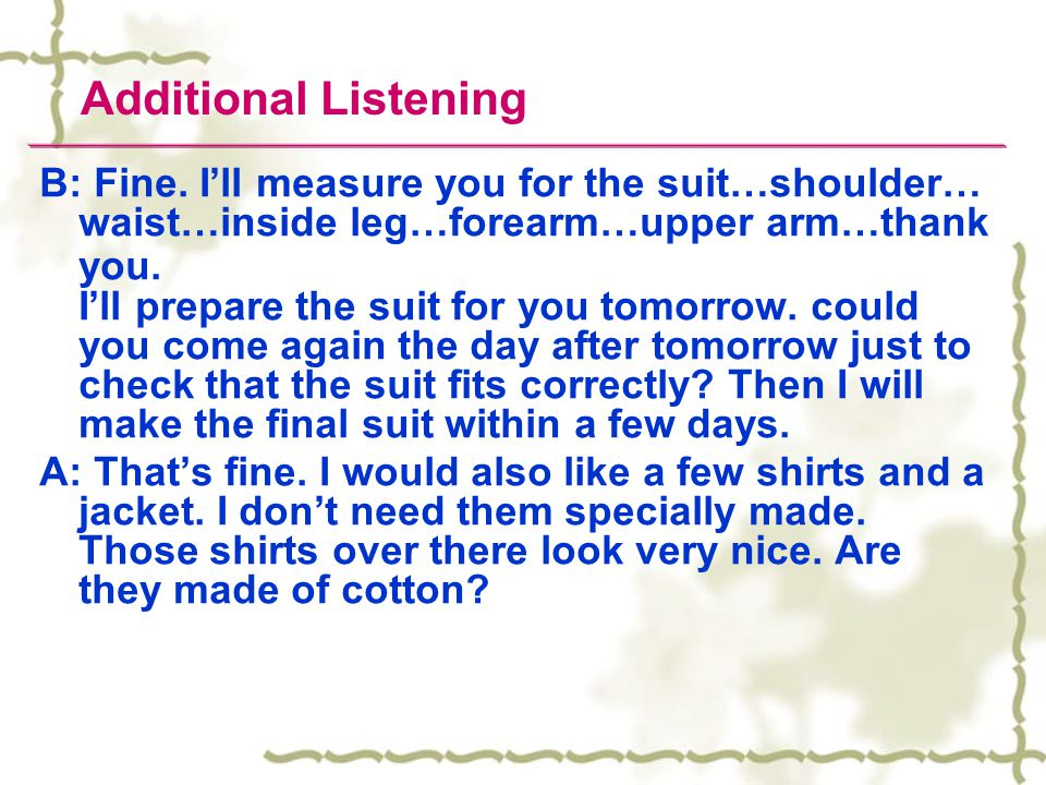 Additional Listening A: Id like to be fitted for a suit please. B: Certainly. Have you decided which material you would like the suit to be made from?