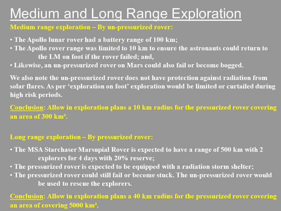 Medium and Long Range Exploration Medium range exploration – By un-pressurized rover: The Apollo lunar rover had a battery range of 100 km; The Apollo rover range was limited to 10 km to ensure the astronauts could return to the LM on foot if the rover failed; and, Likewise, an un-pressurized rover on Mars could also fail or become bogged.