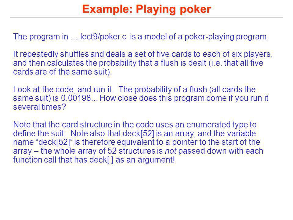 Example: Playing poker The program in....lect9/poker.c is a model of a poker-playing program. It repeatedly shuffles and deals a set of five cards to