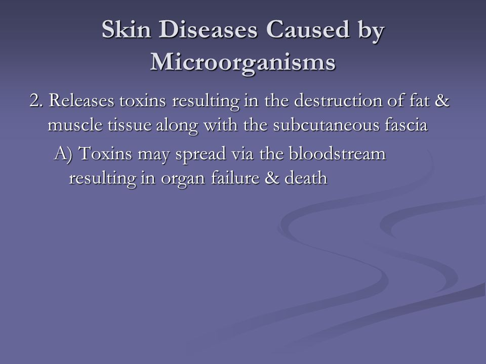 Skin Diseases Caused by Microorganisms 2. Releases toxins resulting in the destruction of fat & muscle tissue along with the subcutaneous fascia A) To