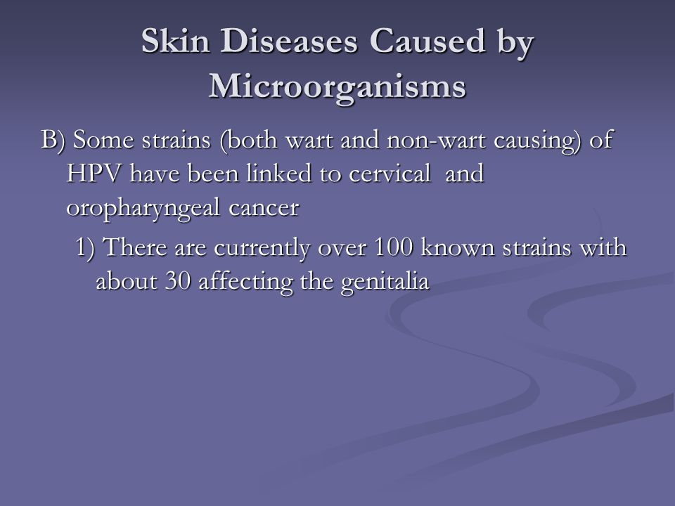 Skin Diseases Caused by Microorganisms B) Some strains (both wart and non-wart causing) of HPV have been linked to cervical and oropharyngeal cancer 1