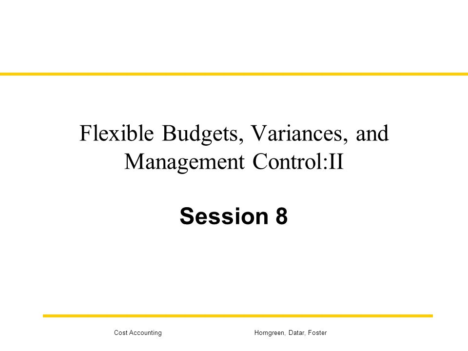 Cost Accounting Horngreen, Datar, Foster Flexible Budgets, Variances, and Management Control:II Session 8