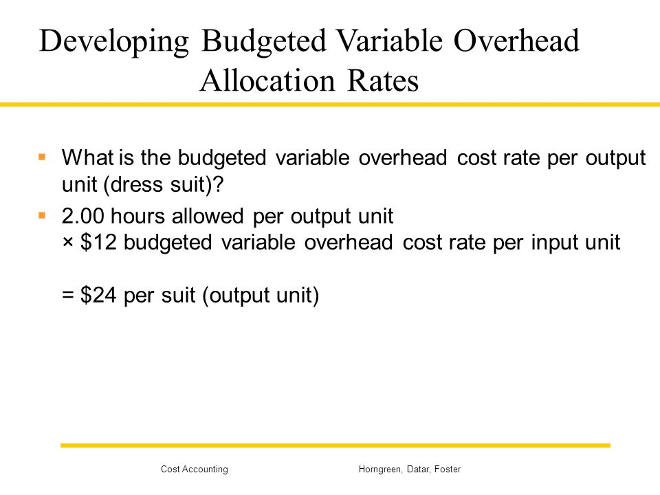 Cost Accounting Horngreen, Datar, Foster Developing Budgeted Variable Overhead Allocation Rates What is the budgeted variable overhead cost rate per o