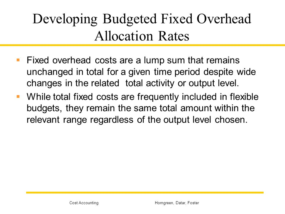 Cost Accounting Horngreen, Datar, Foster Developing Budgeted Fixed Overhead Allocation Rates Fixed overhead costs are a lump sum that remains unchange
