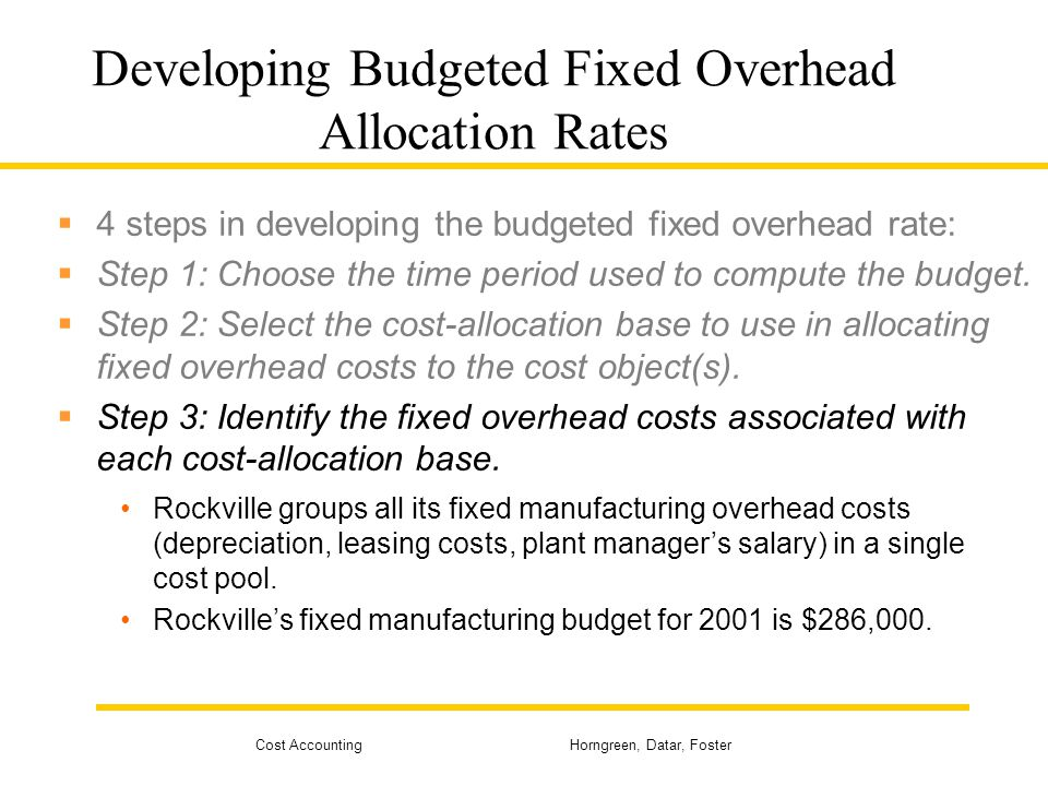 Cost Accounting Horngreen, Datar, Foster Developing Budgeted Fixed Overhead Allocation Rates 4 steps in developing the budgeted fixed overhead rate: S