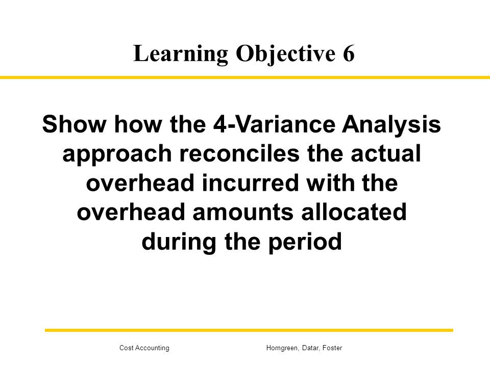 Cost Accounting Horngreen, Datar, Foster Learning Objective 6 Show how the 4-Variance Analysis approach reconciles the actual overhead incurred with t