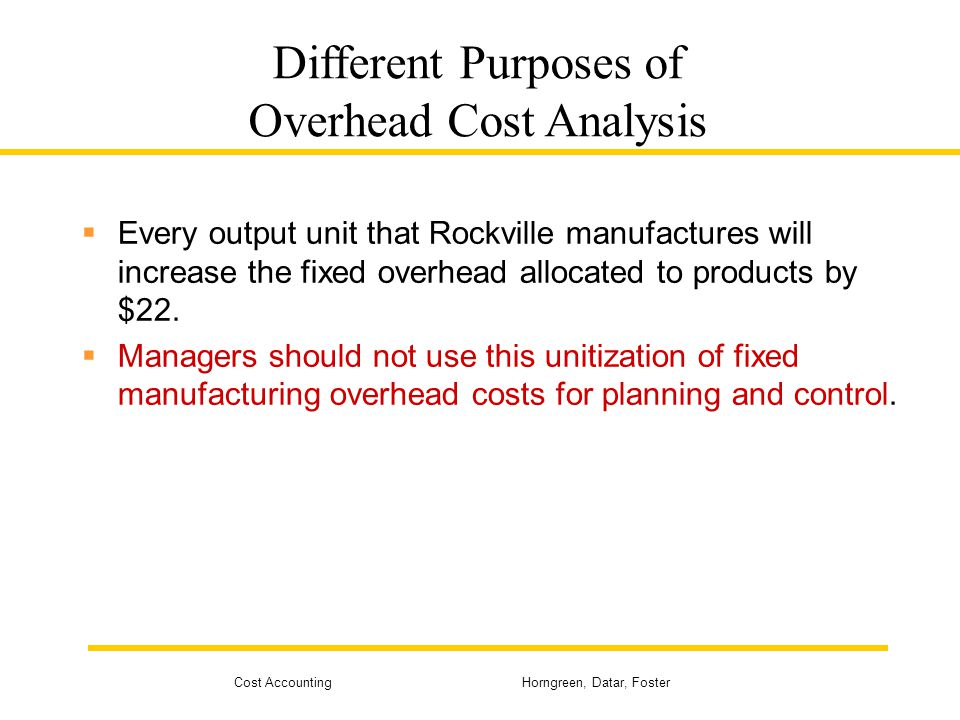 Cost Accounting Horngreen, Datar, Foster Different Purposes of Overhead Cost Analysis Every output unit that Rockville manufactures will increase the