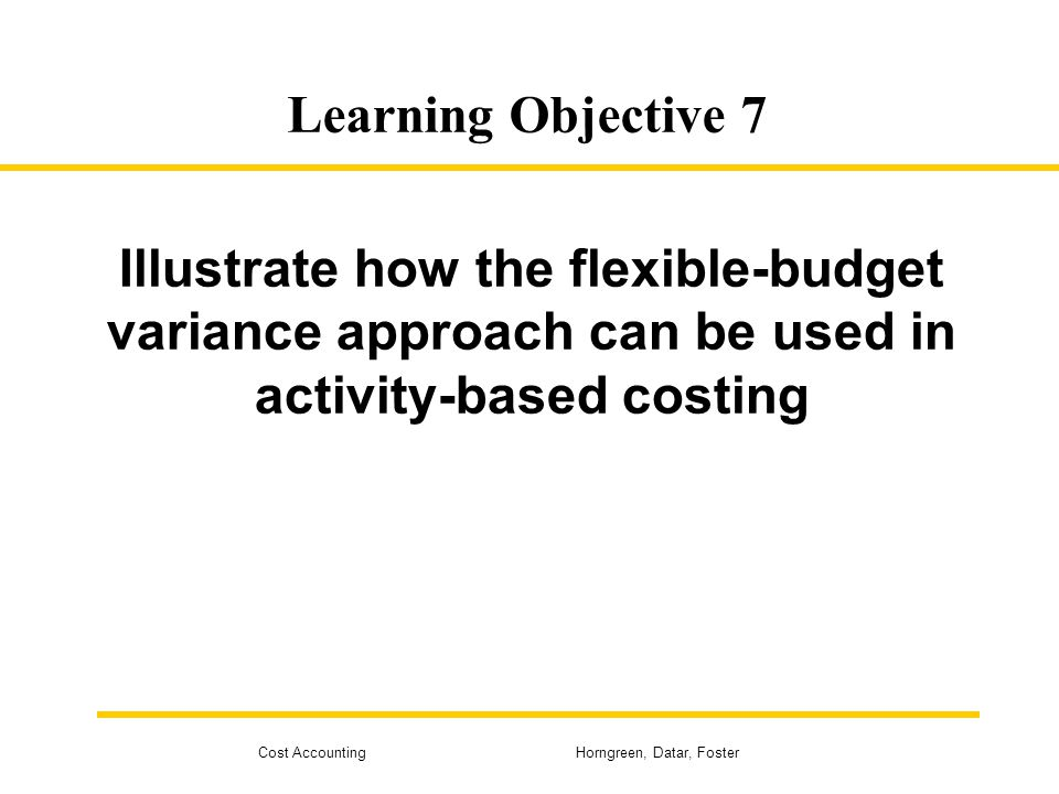 Cost Accounting Horngreen, Datar, Foster Learning Objective 7 Illustrate how the flexible-budget variance approach can be used in activity-based costi
