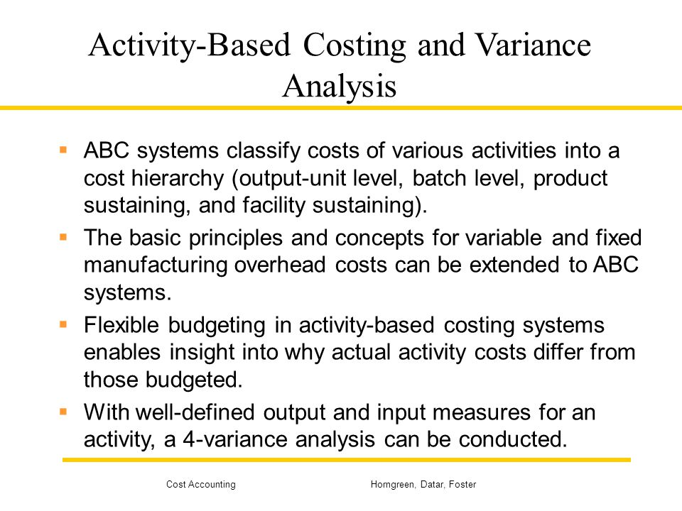 Cost Accounting Horngreen, Datar, Foster Activity-Based Costing and Variance Analysis ABC systems classify costs of various activities into a cost hie