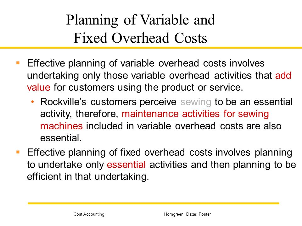 Cost Accounting Horngreen, Datar, Foster Planning of Variable and Fixed Overhead Costs Effective planning of variable overhead costs involves undertak