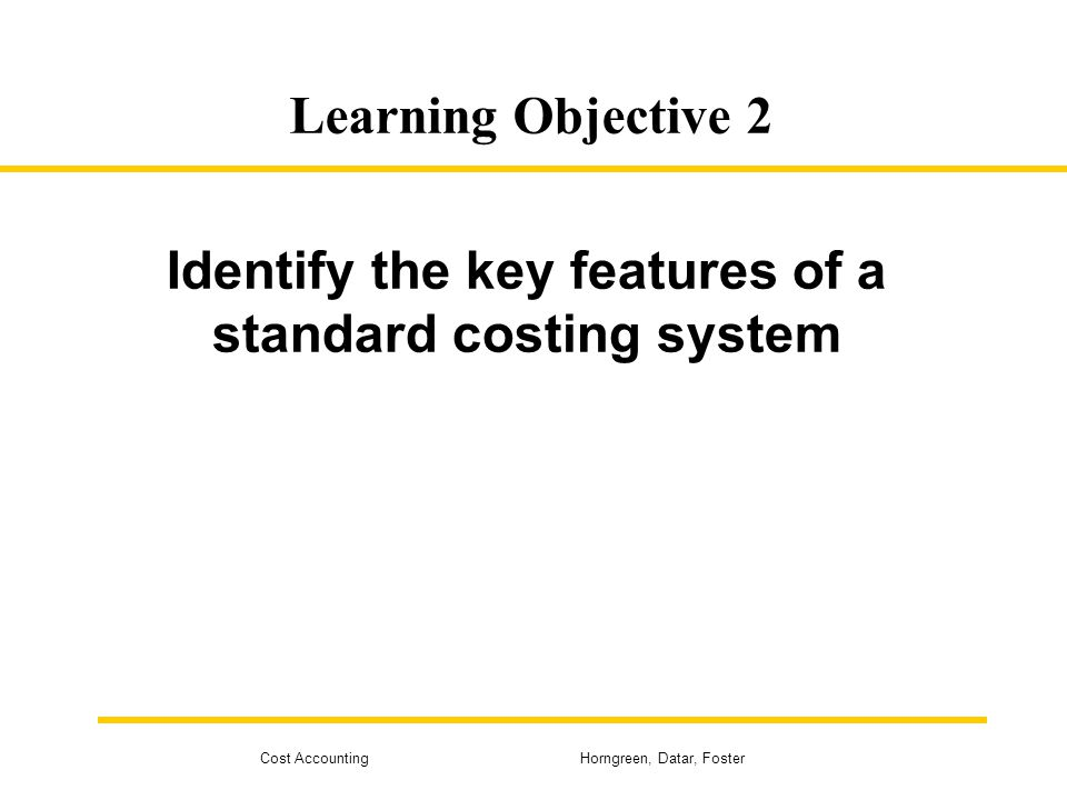 Cost Accounting Horngreen, Datar, Foster Learning Objective 2 Identify the key features of a standard costing system