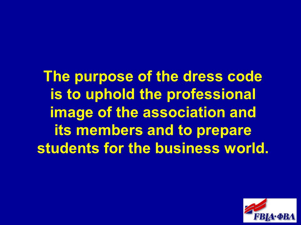 The purpose of the dress code is to uphold the professional image of the association and its members and to prepare students for the business world.