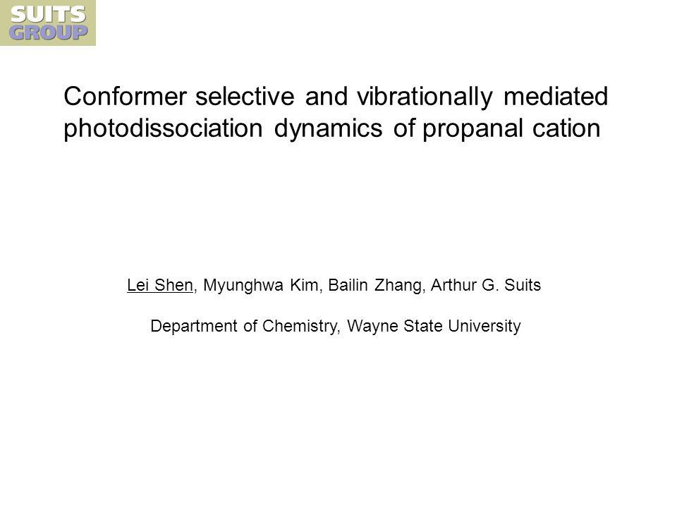 Conformer selective and vibrationally mediated photodissociation dynamics of propanal cation Lei Shen, Myunghwa Kim, Bailin Zhang, Arthur G.