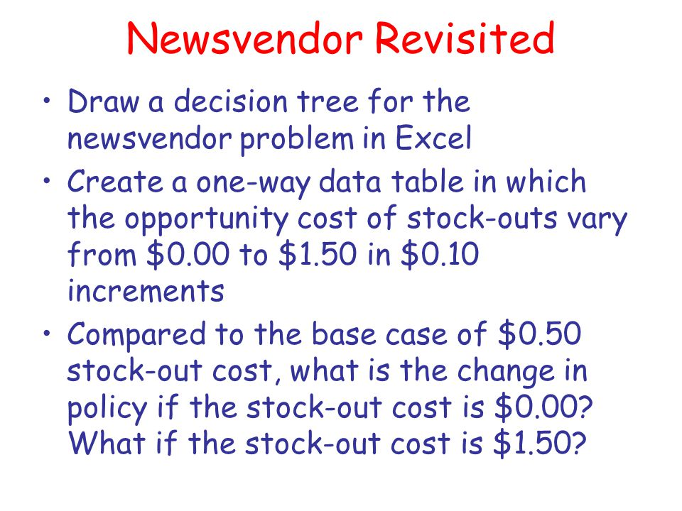Newsvendor Revisited Draw a decision tree for the newsvendor problem in Excel Create a one-way data table in which the opportunity cost of stock-outs