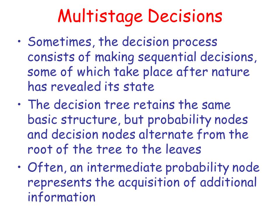 Multistage Decisions Sometimes, the decision process consists of making sequential decisions, some of which take place after nature has revealed its s