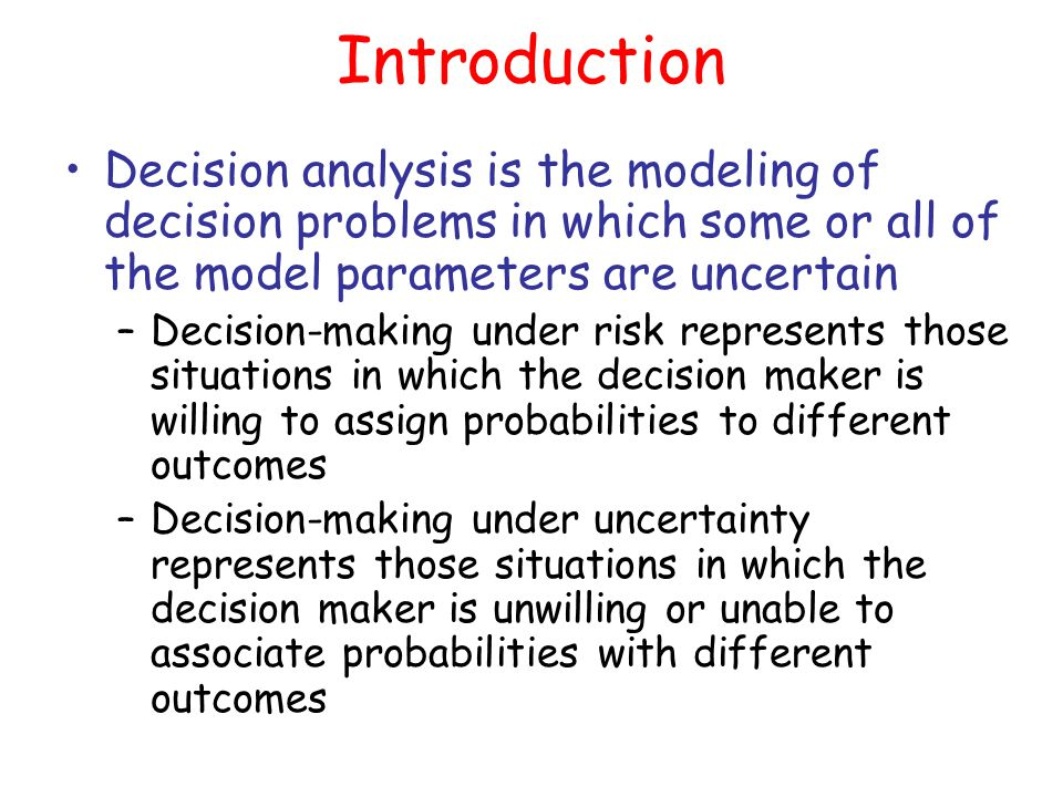 Introduction Decision analysis is the modeling of decision problems in which some or all of the model parameters are uncertain –Decision-making under