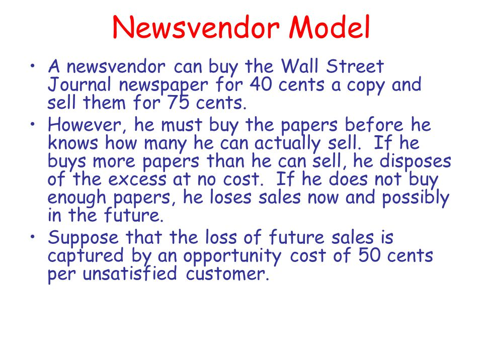 Newsvendor Model A newsvendor can buy the Wall Street Journal newspaper for 40 cents a copy and sell them for 75 cents. However, he must buy the paper